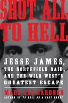 Shot All to Hell - Jesse James, the Northfield Raid, and the Wild West's Greatest Escape ebook by Mark Lee Gardner