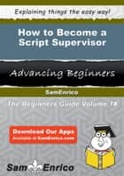 How to Become a Script Supervisor - How to Become a Script Supervisor ebook by Dina Boswell