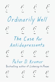 Ordinarily Well - The Case for Antidepressants ebook by Peter D. Kramer