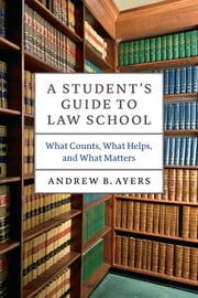 A Student's Guide to Law School - What Counts, What Helps, and What Matters ebook by Andrew B. Ayers