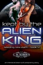 Kept by the Alien King (Seeding New Earth #4) ebook by C. M. Roberts