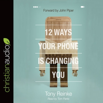 12 Ways Your Phone Is Changing You audiobook by Tony Reinke