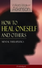 How to Heal Oneself and Others - Mental Therapeutics (Unabridged) - From the American pioneer of the New Thought movement, known for Thought Vibration, The Secret of Success, The Arcane Teachings, Nuggets of the New Thought & Reincarnation and the Law of Karma ebook by William Walker Atkinson