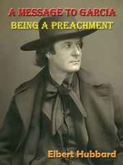 A Message to Garcia, Being a Preachment [Annotated] ebook by Elbert Hubbard