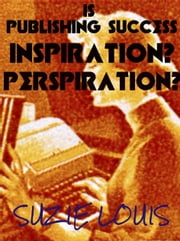 is Publishing Success Inspiration? Perspiration? ebook by Suzie Louis