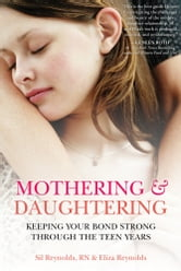 Mothering and Daughtering - Keeping Your Bond Strong Through the Teen Years ebook by Eliza Reynolds,Sil Reynolds, RN