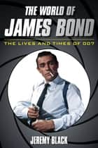 The World of James Bond - The Lives and Times of 007 ebook by Jeremy Black