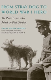 From Stray Dog to World War I Hero - The Paris Terrier Who Joined the First Division ebook by Grant Hayter-Menzies,Pen Farthing,Paul E. Funk II