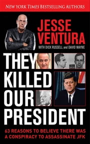 They Killed Our President - 63 Facts That Prove a Conspiracy to Kill JFK ebook by Jesse Ventura,Dick Russell,David Wayne