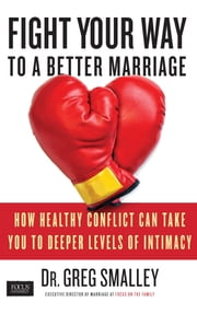 Fight Your Way to a Better Marriage - How Healthy Conflict Can Take You to Deeper Levels of Intimacy ebook by Dr. Greg Smalley