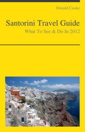 Santorini, Greece Travel Guide - What To See & Do ebook by Donald Cooke