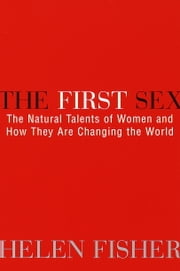 The First Sex - The Natural Talents of Women and How They Are Changing the World ebook by Helen Fisher
