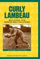 Curly Lambeau - Building the Green Bay Packers ebook by Stuart Stotts
