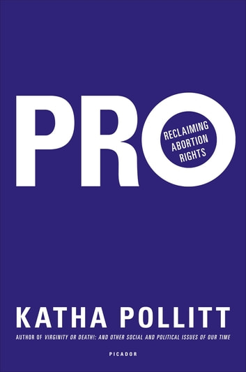 Pro: Reclaiming Abortion Rights ebook by Katha Pollitt