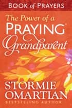 The Power of a Praying® Grandparent Book of Prayers ebook by Stormie Omartian