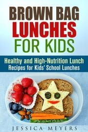 Brown Bag Lunches for Kids: Healthy and High-Nutrition Lunch Recipes for Kids\