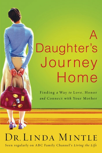 A Daughter's Journey Home - Finding a Way to Love, Honor, and Connect with Your Mother ebook by Linda Mintle