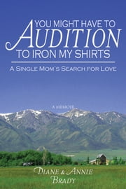 You Might Have to Audition to Iron My Shirts ebook by Diane and Annie Brady