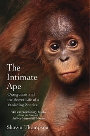 The Intimate Ape - Orangutans and the Secret Life of a Vanishing Species ebook by Shawn Thompson