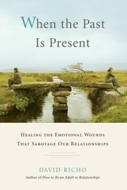 When the Past Is Present - Healing the Emotional Wounds that Sabotage our Relationships ebook by David Richo