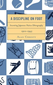 A Discipline on Foot - Inventing Japanese Native Ethnography, 1910–1945 ebook by Alan Christy