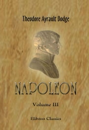 Napoleon. - A history of the art of war, from the beginning of the Peninsular War to the end of the Russian Campaign, with a detailed account of the Napoleonic wars. In four volumes. Volume 3. ebook by Theodore Dodge.