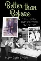 Better Than Before: How Polio Transformed My Father ebook by Mary Beth Smith