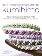The Beginner's Guide to Kumihimo - Techniques, patterns and projects to learn how to braid ebook by Dorothy Wood