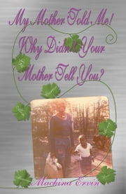 My Mother told Me! Why Didn't Your Mother Tell You? ebook by Machina Ervin