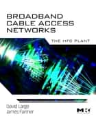 Broadband Cable Access Networks - The HFC Plant ebook by David Large, James Farmer