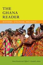 The Ghana Reader - History, Culture, Politics ebook by Kwasi Konadu, Clifford C. Campbell