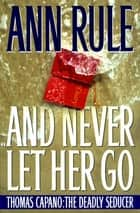 And Never Let Her Go - Thomas Capano The Deadly Seducer ebook by Ann Rule