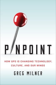 Pinpoint: How GPS is Changing Technology, Culture, and Our Minds ebook by Greg Milner