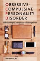 Obsessive-Compulsive Personality Disorder: Understanding the Overly Rigid, Controlling Person ebook by Martin Kantor MD