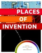 Places of Invention ebook by Arthur P. Molella, Anna Karvellas
