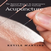 Acupuncture: The Natural Ways to do Acupressure Effectively to Treat Yourself audiobook by Keyile Martins