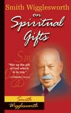 Smith Wigglesworth on Spiritual Gifts ebook by Smith Wigglesworth