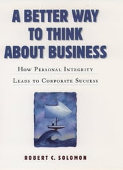A Better Way to Think About Business - How Personal Integrity Leads to Corporate Success ebook by Robert C. Solomon