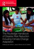 The Routledge Handbook of Disaster Risk Reduction Including Climate Change Adaptation ebook by Ilan Kelman, Jessica Mercer, JC Gaillard