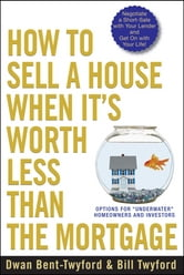 "How to Sell a House When It's Worth Less Than the Mortgage - Options for ""Underwater"" Homeowners and Investors ebook by Dwan Bent-Twyford"