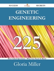Genetic engineering 225 Success Secrets - 225 Most Asked Questions On Genetic engineering - What You Need To Know ebook by Gloria Miller