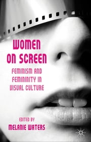 Women on Screen - Feminism and Femininity in Visual Culture ebook by Dr Melanie Waters