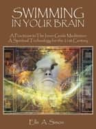 Swimming in Your Brain - A Practicum to the Inner Guide Meditation a Spiritual Technology for the 21St Century ebook by Elle A. Simon