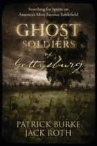 Ghost Soldiers of Gettysburg - Searching for Spirits on America's Most Famous Battlefield ebook by Patrick Burke, Jack Roth