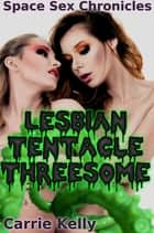 Space Sex Chronicles: Lesbian Tentacle Threesome (Alien Tentacle Erotica) ebook by Carrie Kelly