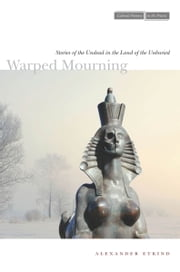 Warped Mourning - Stories of the Undead in the Land of the Unburied ebook by Alexander Etkind