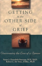 Getting to the Other Side of Grief - Overcoming the Loss of a Spouse ebook by Susan J. R.N., Ed.D Zonnebelt-Smeenge,Robert C. De Vries