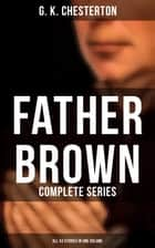 FATHER BROWN: Complete Series (All 53 Stories in One Volume) - The Innocence of Father Brown, The Wisdom of Father Brown, The Incredulity of Father Brown, The Secret of Father Brown, The Scandal of Father Brown, The Donnington Affair & The Mask of Midas ebook by G. K. Chesterton