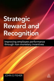Strategic Reward and Recognition - Improving Employee Performance Through Non-monetary Incentives ebook by John G Fisher
