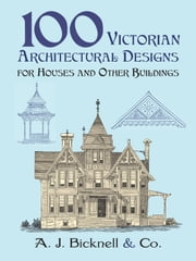 100 Victorian Architectural Designs for Houses and Other Buildings ebook by A. J. Bicknell & Co.